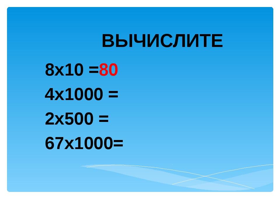 ВЫЧИСЛИТЕ 8х10 =80 4х1000 = 2х500 = 67х1000=