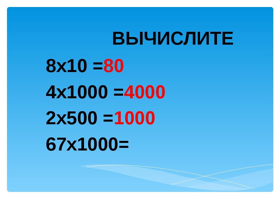 ВЫЧИСЛИТЕ 8х10 =80 4х1000 =4000 2х500 =1000 67х1000=