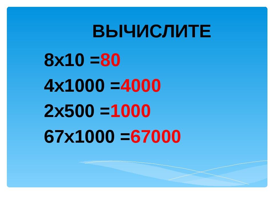 ВЫЧИСЛИТЕ 8х10 =80 4х1000 =4000 2х500 =1000 67х1000 =67000