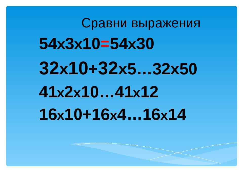 Сравни выражения 54х3х10=54х30 32х10+32х5…32х50 41х2х10…41х12 16х10+16х4…16х14