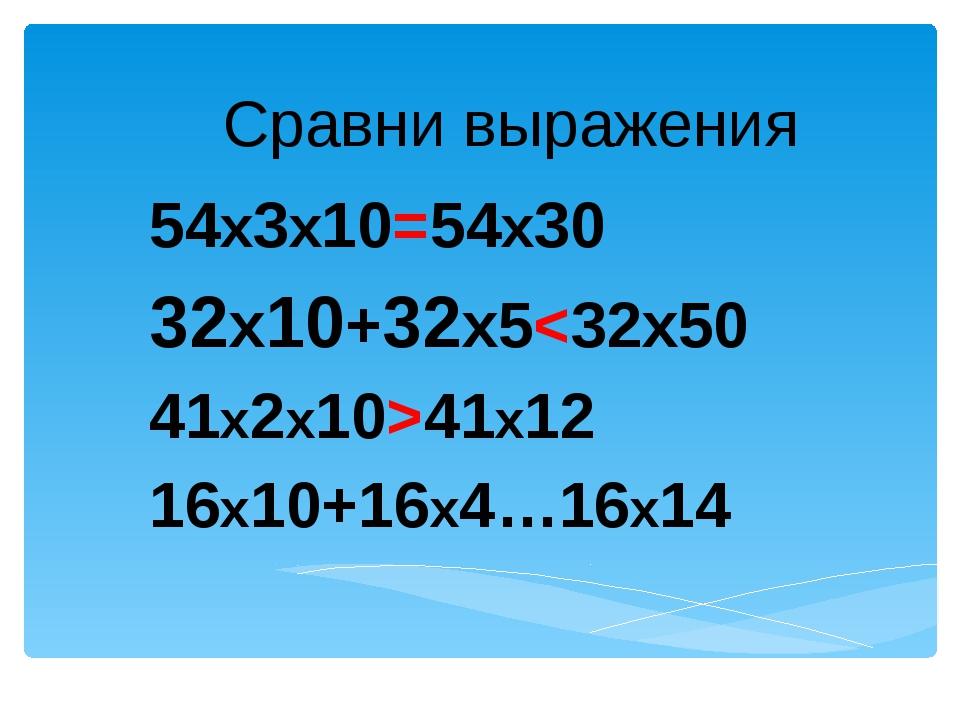 Сравни выражения 54х3х10=54х30 32х10+32х541х12 16х10+16х4…16х14