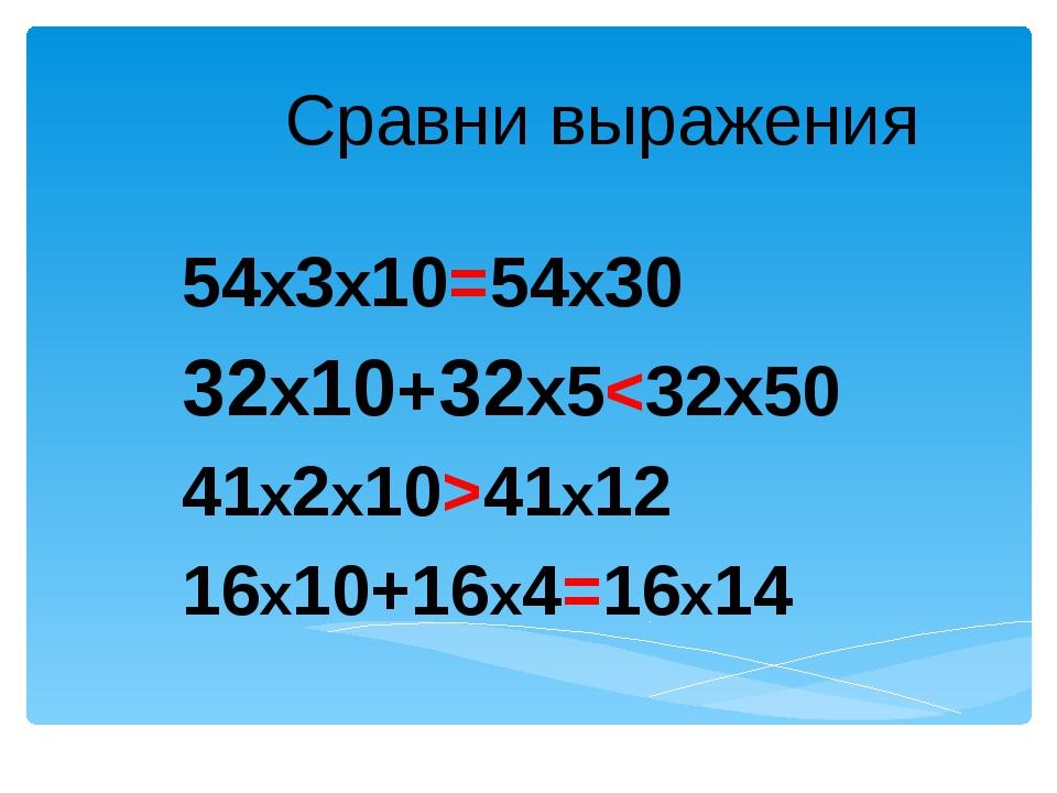 Сравни выражения 54х3х10=54х30 32х10+32х541х12 16х10+16х4=16х14