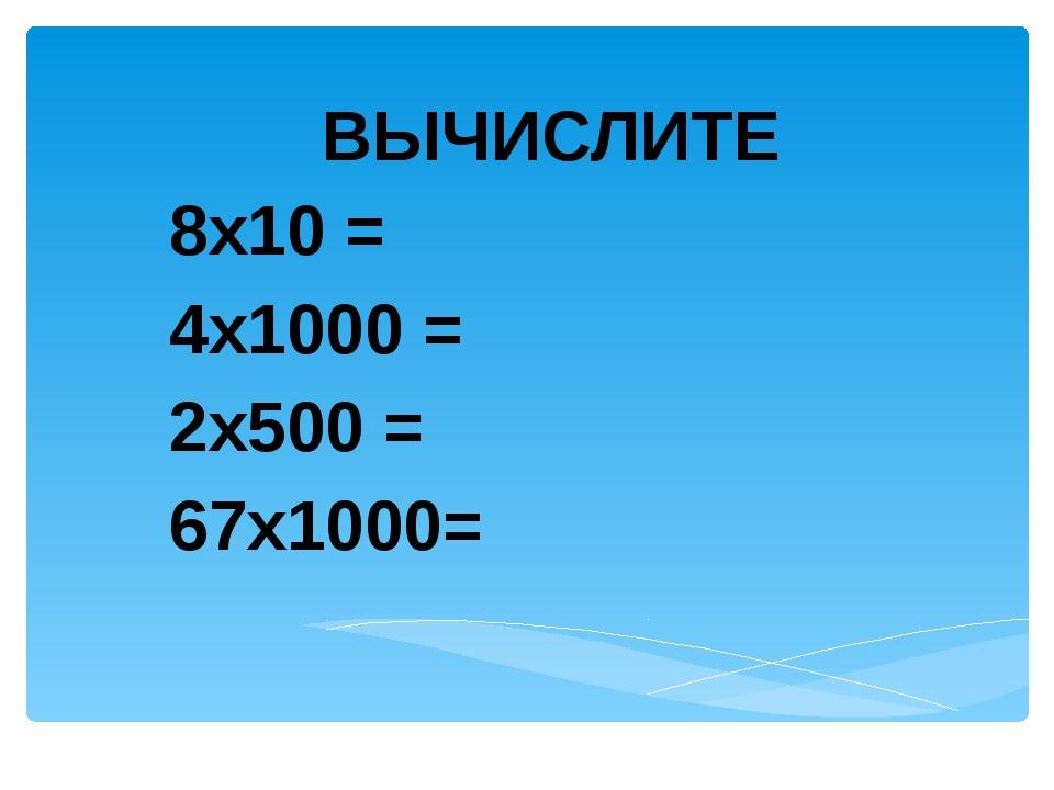 ВЫЧИСЛИТЕ 8х10 = 4х1000 = 2х500 = 67х1000=
