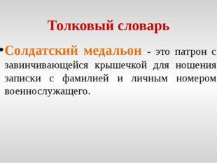 Толковый словарь Солдатский медальон - это патрон с завинчивающейся крышечкой