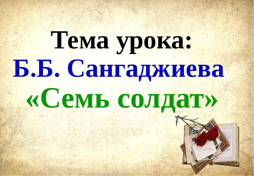 Тема урока: Б.Б. Сангаджиева «Семь солдат»