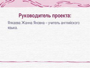 Руководитель проекта: Ялкаева Жанна Яновна – учитель английского языка.