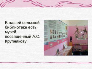 В нашей сельской библиотеке есть музей, посвященный А.С. Крупнякову.
