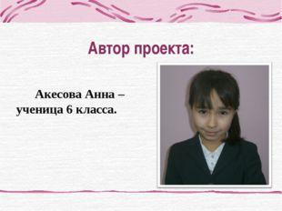Автор проекта: Акесова Анна – ученица 6 класса.