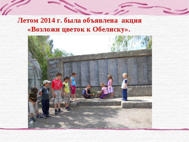 Летом 2014 г. была объявлена акция «Возложи цветок к Обелиску».
