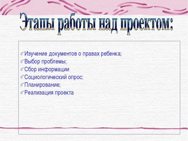Изучение документов о правах ребенка; Выбор проблемы; Сбор информации Социол...