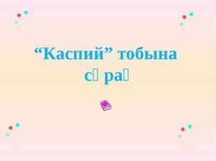 """""""Каспий"""" тобына сұрақ"""