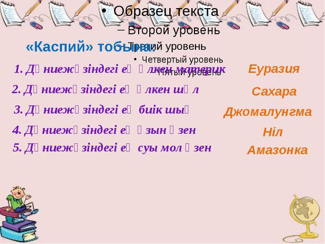 «Каспий» тобына: 1. Дүниежүзіндегі ең үлкен материк Еуразия 2. Дүниежүзіндегі...