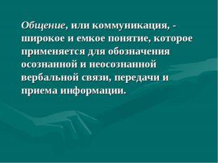 Общение, или коммуникация, - широкое и емкое понятие, которое применяется дл