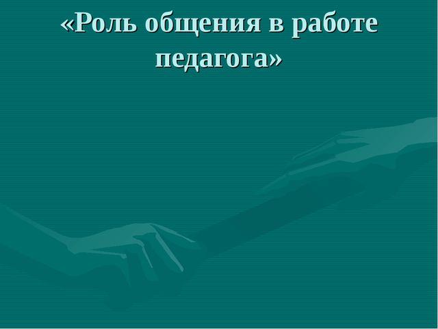 «Роль общения в работе педагога»