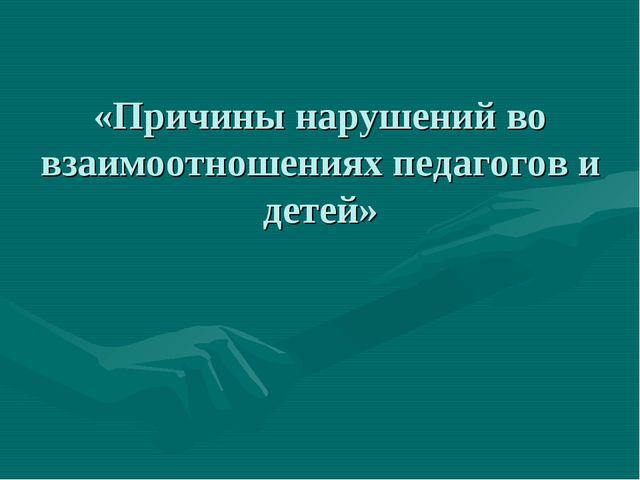 «Причины нарушений во взаимоотношениях педагогов и детей»