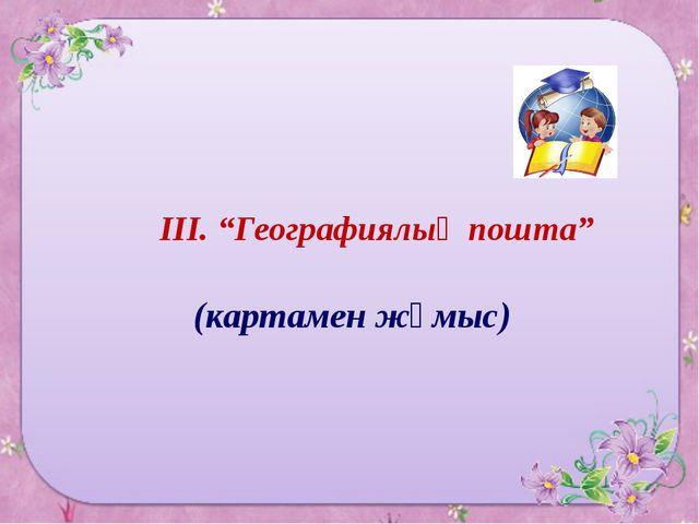 """ІІІ. """"Географиялық пошта"""" (картамен жұмыс)"""