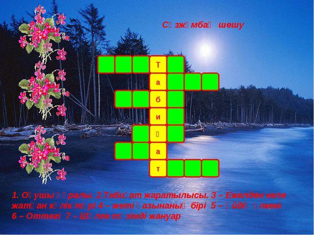 Сөзжұмбақ шешу Т а т а ғ и б 1. Оқушы құралы. 2.Табиғат жаратылысы. 3 – Ежел...