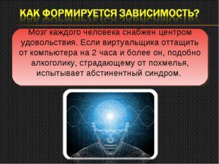 Мозг каждого человека снабжен центром удовольствия. Если виртуальщика оттащит