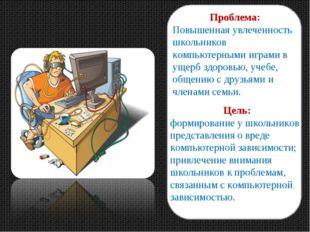 Проблема: Повышенная увлеченность школьников компьютерными играми в ущерб здо