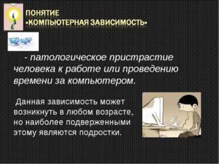 - патологическое пристрастие человека к работе или проведению времени за ком