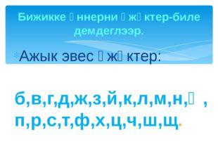 Ажык эвес үжүктер: б,в,г,д,ж,з,й,к,л,м,н,ң,п,р,с,т,ф,х,ц,ч,ш,щ. Бижикке үннер