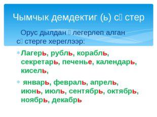 Орус дылдан үлегерлеп алган сөстерге хереглээр: Лагерь, рубль, корабль, секр