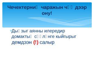 Дыңзыг аянны илередир домактың сөөлүнге кыйгырыг демдээн (!) салыр Чечектерни