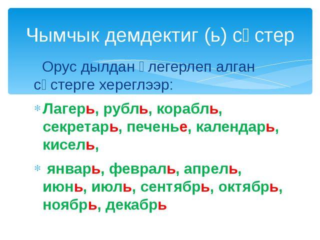 Орус дылдан үлегерлеп алган сөстерге хереглээр: Лагерь, рубль, корабль, секр...