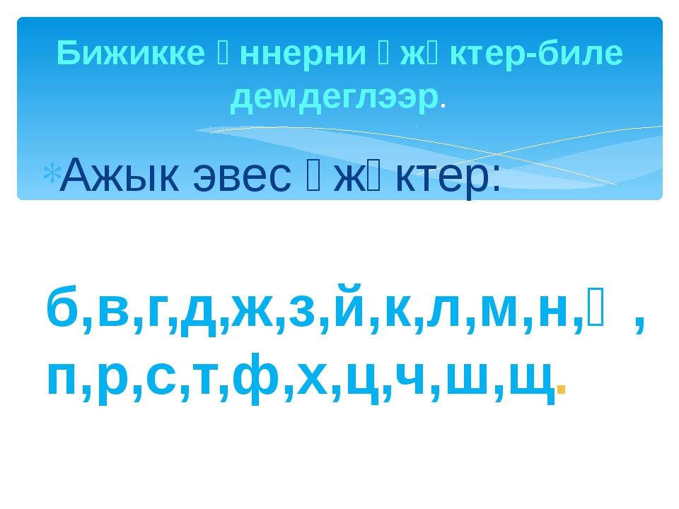 Ажык эвес үжүктер: б,в,г,д,ж,з,й,к,л,м,н,ң,п,р,с,т,ф,х,ц,ч,ш,щ. Бижикке үннер...