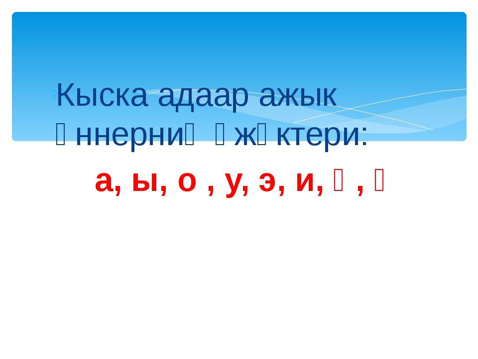 Кыска адаар ажык үннерниң үжүктери: а, ы, о , у, э, и, ө, ү