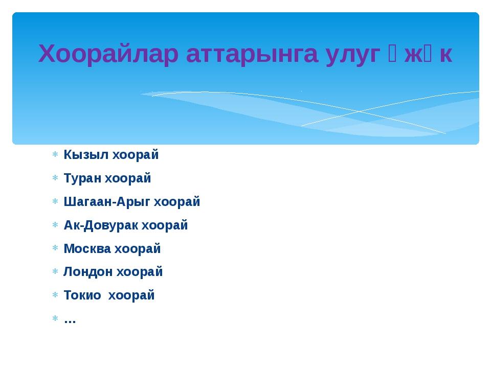 Кызыл хоорай Туран хоорай Шагаан-Арыг хоорай Ак-Довурак хоорай Москва хоорай...