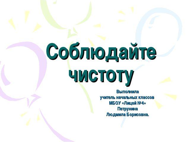 Соблюдайте чистоту Выполнила учитель начальных классов МБОУ «Лицей №4» Петрун...