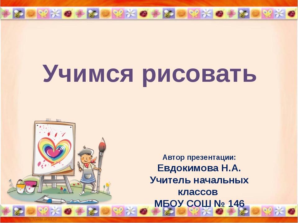 Учимся рисовать Автор презентации: Евдокимова Н.А. Учитель начальных классов...