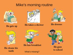 He gets up He takes a shower He dresses He cleans his teeth He has breakfast