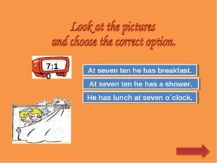 Try Again Great Job! He has lunch at seven o´clock. At seven ten he has a sho