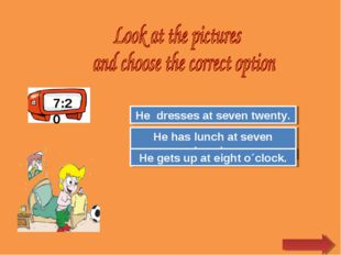 7:20 Try Again Great Job! He has lunch at seven twenty. He dresses at seven t