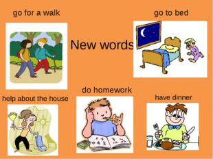 New words go for a walk go to bed do homework help about the house have dinner