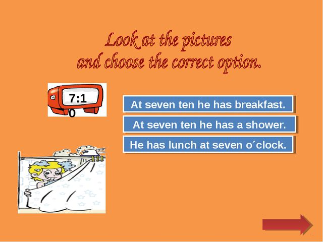 Try Again Great Job! He has lunch at seven o´clock. At seven ten he has a sho...