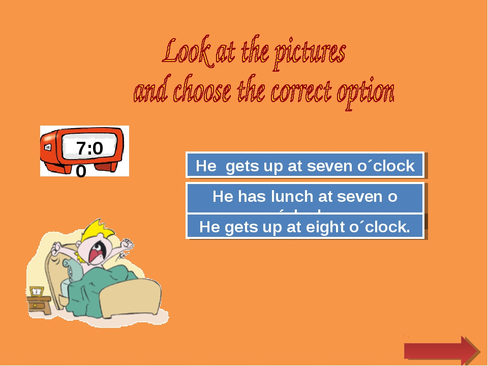 7:00 Try Again Great Job! He has lunch at seven o´clock. He gets up at seven...