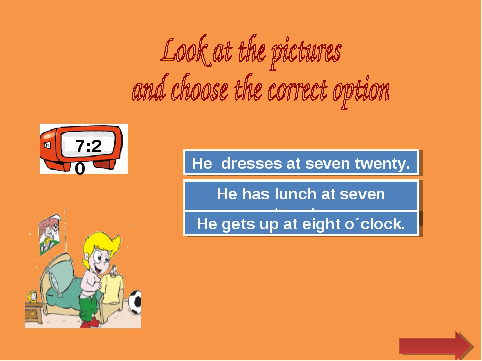 7:20 Try Again Great Job! He has lunch at seven twenty. He dresses at seven t...