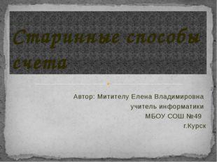 Автор: Митителу Елена Владимировна учитель информатики МБОУ СОШ №49 г.Курск С