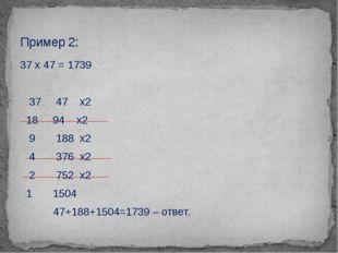 37 х 47 = 1739 37 47 х2 18 94 х2 9 188 х2 4 376 х2 2 752 х2 1 1504 47+188+150