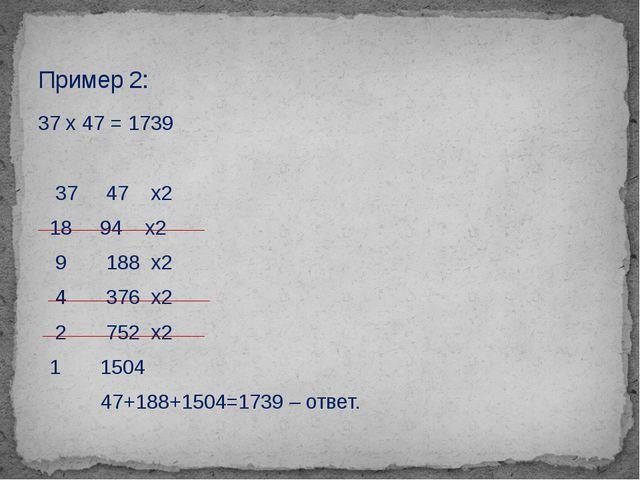 37 х 47 = 1739 37 47 х2 18 94 х2 9 188 х2 4 376 х2 2 752 х2 1 1504 47+188+150...