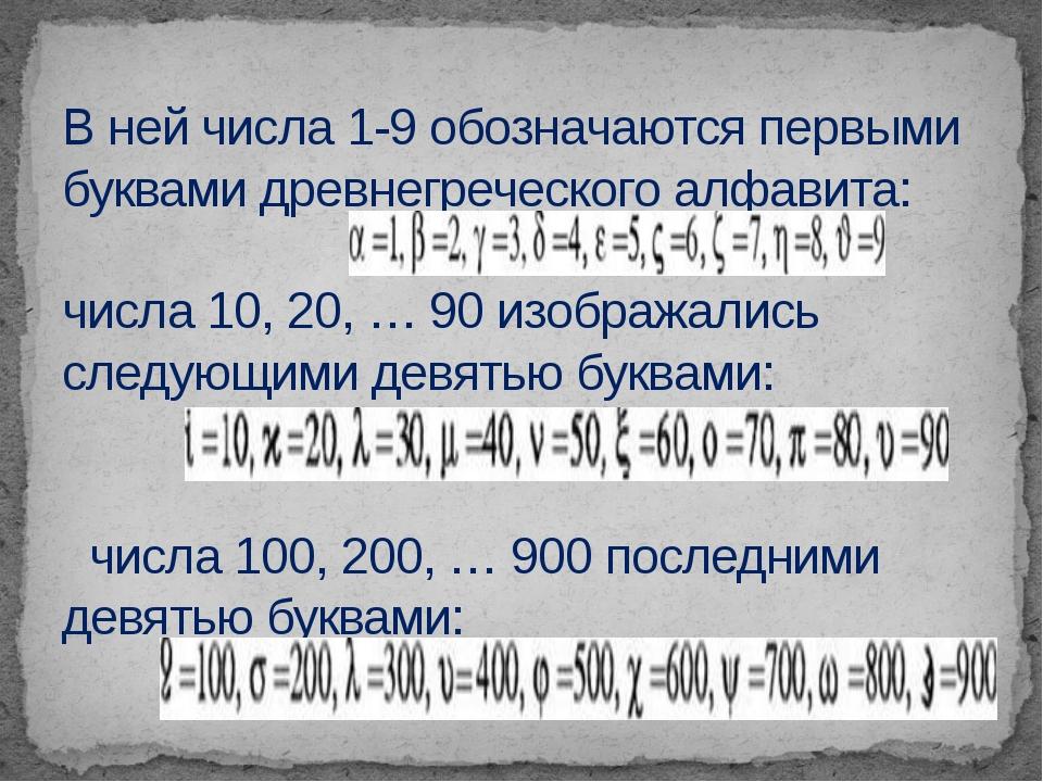В ней числа 1-9 обозначаются первыми буквами древнегреческого алфавита: числа...