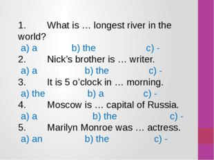 1. What is … longest river in the world? а) a b) the c) - 2. Nick's brother i