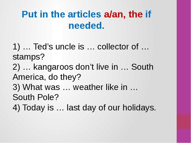 Put in the articles a/an, the if needed. 1) … Ted's uncle is … collector of …...