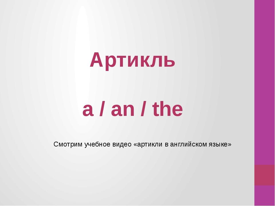 Артикль a / an / the Смотрим учебное видео «артикли в английском языке»