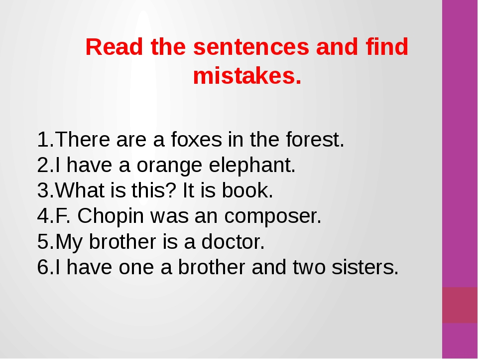 1.There are a foxes in the forest. 2.I have a orange elephant. 3.What is this...