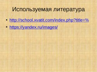 Используемая литература http://school.xvatit.com/index.php?title=% https://ya