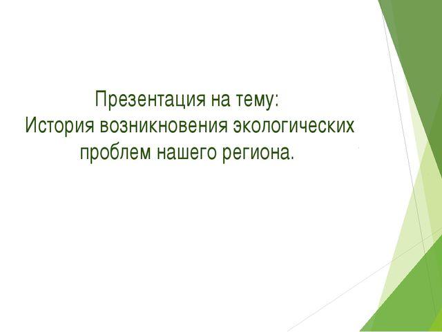 Презентация на тему: История возникновения экологических проблем нашего регио...
